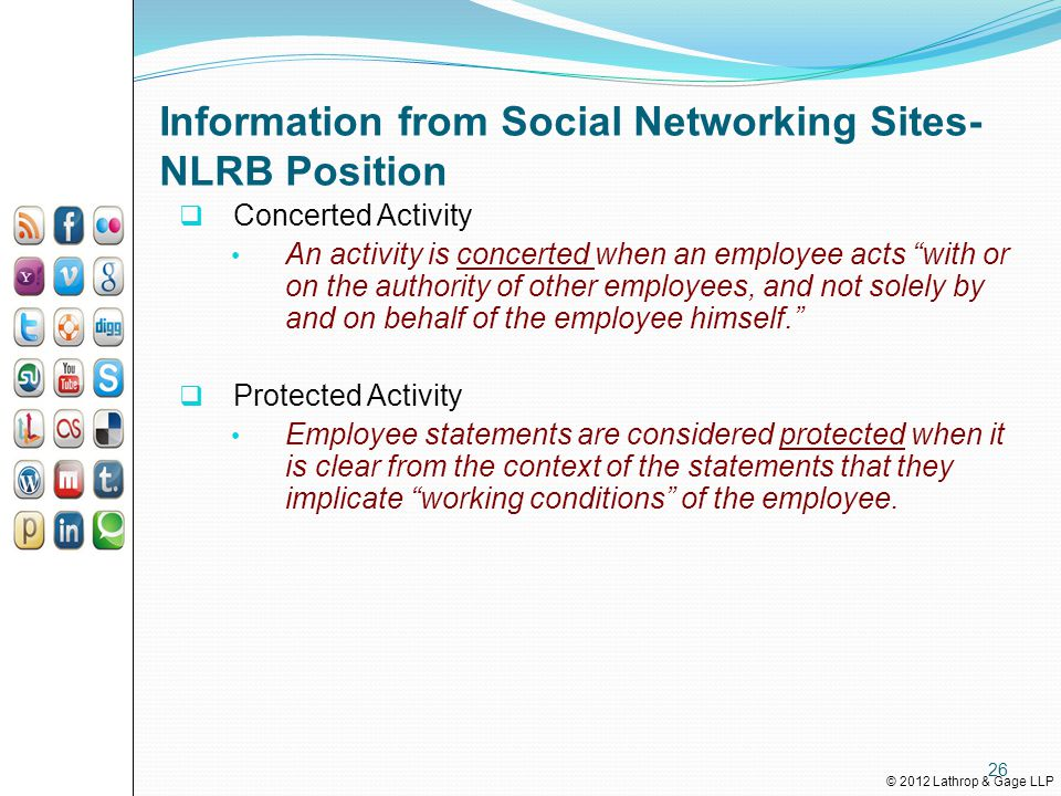 © 2012 Lathrop & Gage LLP Information from Social Networking Sites- NLRB Position  Concerted Activity An activity is concerted when an employee acts with or on the authority of other employees, and not solely by and on behalf of the employee himself.  Protected Activity Employee statements are considered protected when it is clear from the context of the statements that they implicate working conditions of the employee.