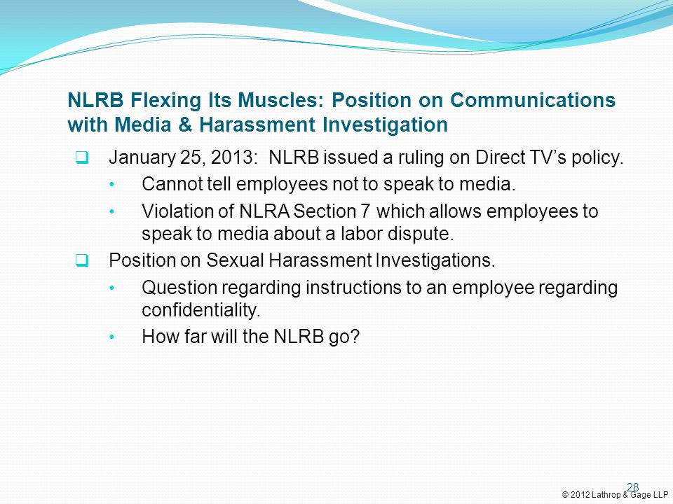 © 2012 Lathrop & Gage LLP NLRB Flexing Its Muscles: Position on Communications with Media & Harassment Investigation  January 25, 2013: NLRB issued a ruling on Direct TV's policy.