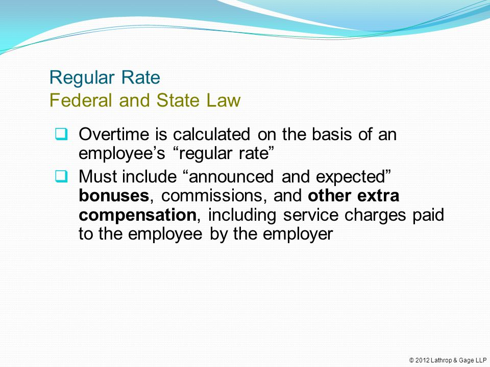 © 2012 Lathrop & Gage LLP Regular Rate Federal and State Law  Overtime is calculated on the basis of an employee's regular rate  Must include announced and expected bonuses, commissions, and other extra compensation, including service charges paid to the employee by the employer