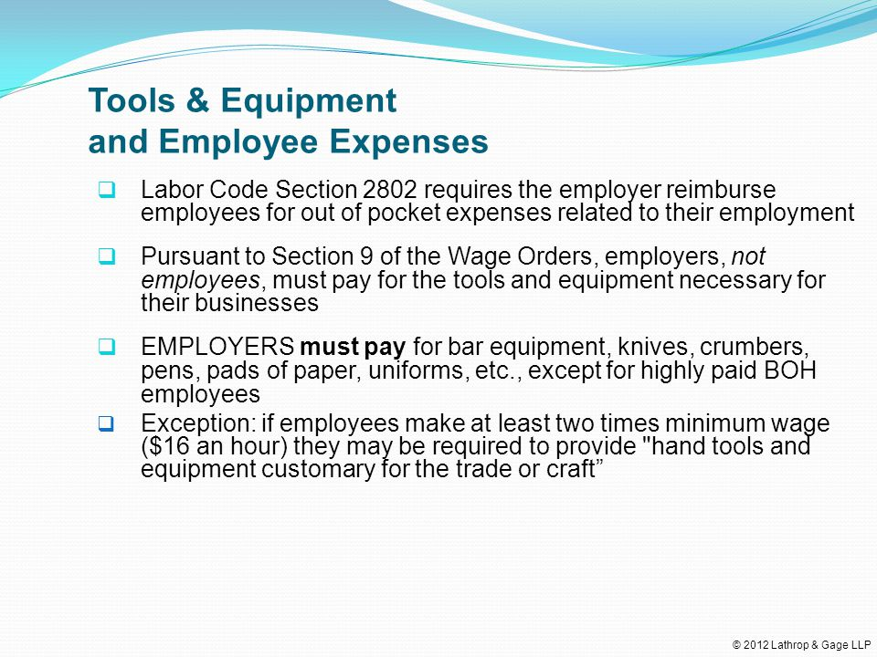 © 2012 Lathrop & Gage LLP Tools & Equipment and Employee Expenses  Labor Code Section 2802 requires the employer reimburse employees for out of pocket expenses related to their employment  Pursuant to Section 9 of the Wage Orders, employers, not employees, must pay for the tools and equipment necessary for their businesses  EMPLOYERS must pay for bar equipment, knives, crumbers, pens, pads of paper, uniforms, etc., except for highly paid BOH employees  Exception: if employees make at least two times minimum wage ($16 an hour) they may be required to provide hand tools and equipment customary for the trade or craft
