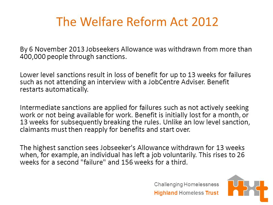 The Welfare Reform Act 2012 By 6 November 2013 Jobseekers Allowance was withdrawn from more than 400,000 people through sanctions.
