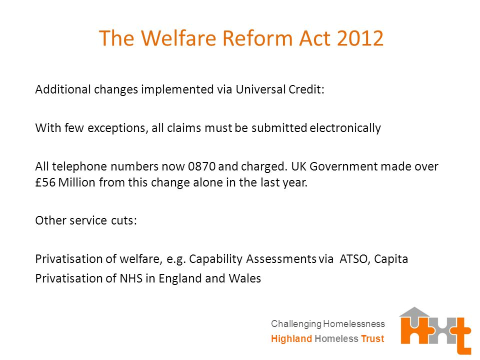 The Welfare Reform Act 2012 Additional changes implemented via Universal Credit: With few exceptions, all claims must be submitted electronically All telephone numbers now 0870 and charged.