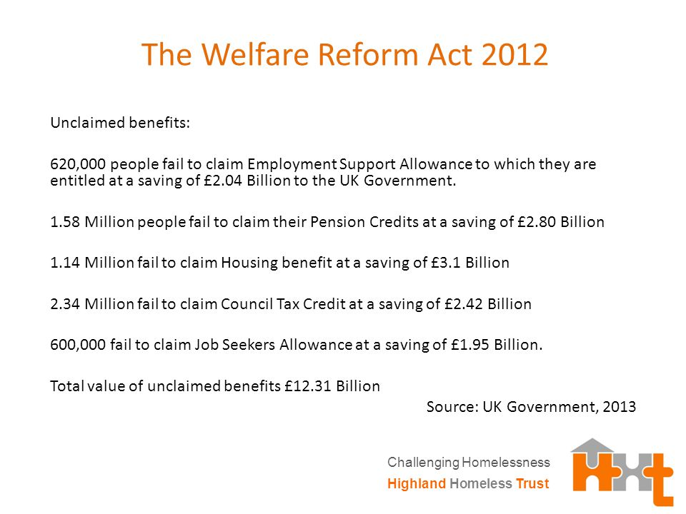 The Welfare Reform Act 2012 Unclaimed benefits: 620,000 people fail to claim Employment Support Allowance to which they are entitled at a saving of £2.04 Billion to the UK Government.
