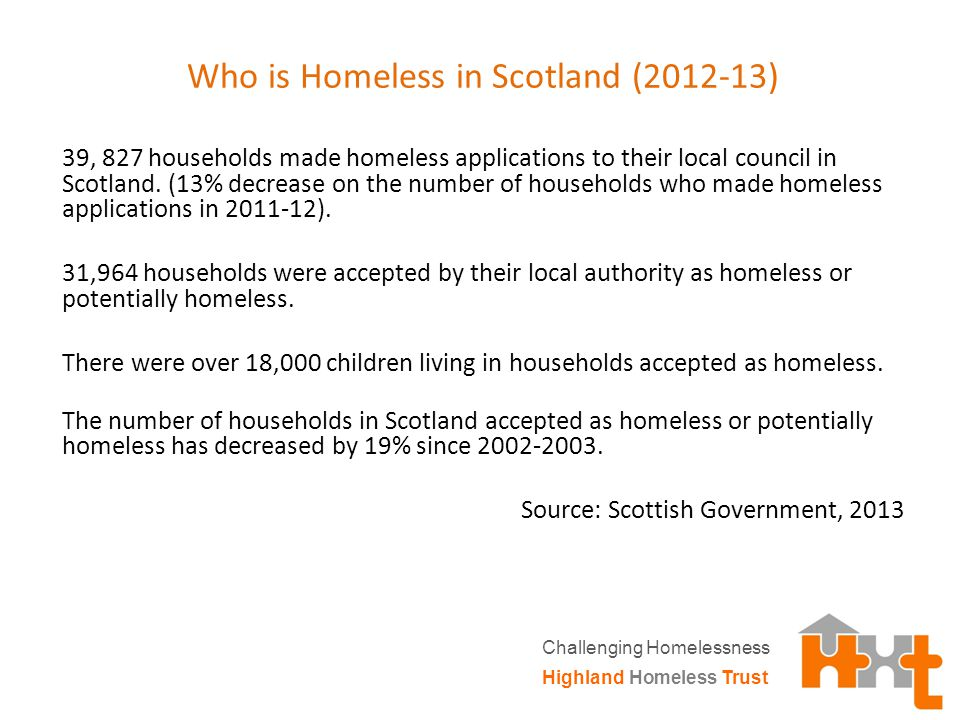 Who is Homeless in Scotland (2012-13) 39, 827 households made homeless applications to their local council in Scotland.