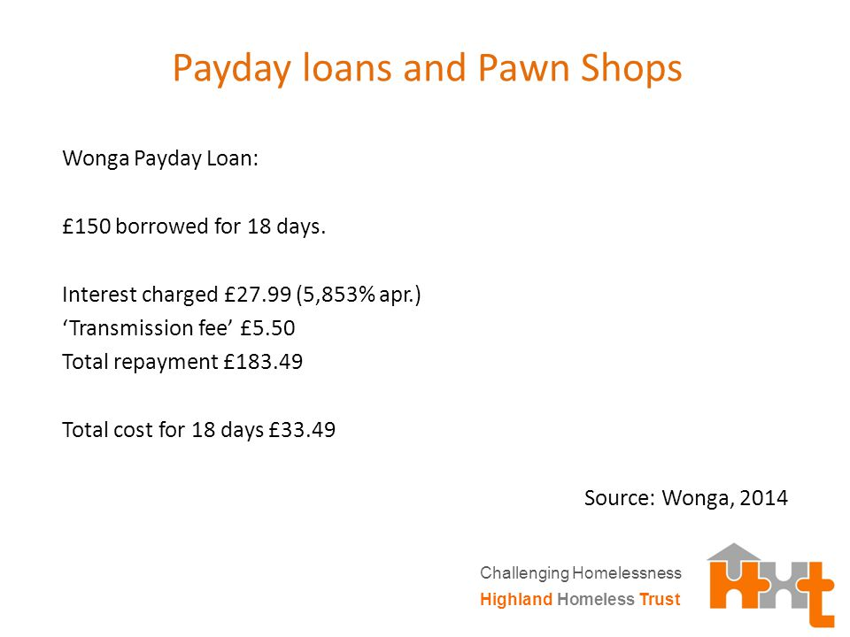 Payday loans and Pawn Shops Wonga Payday Loan: £150 borrowed for 18 days.