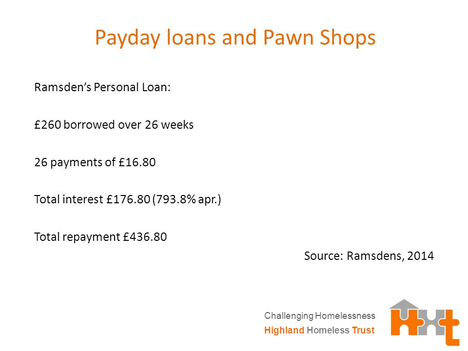 Payday loans and Pawn Shops Ramsden's Personal Loan: £260 borrowed over 26 weeks 26 payments of £16.80 Total interest £176.80 (793.8% apr.) Total repayment £436.80 Source: Ramsdens, 2014 Highland Homeless Trust Challenging Homelessness