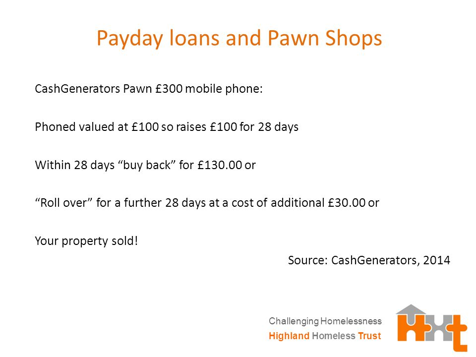 Payday loans and Pawn Shops CashGenerators Pawn £300 mobile phone: Phoned valued at £100 so raises £100 for 28 days Within 28 days buy back for £130.00 or Roll over for a further 28 days at a cost of additional £30.00 or Your property sold.
