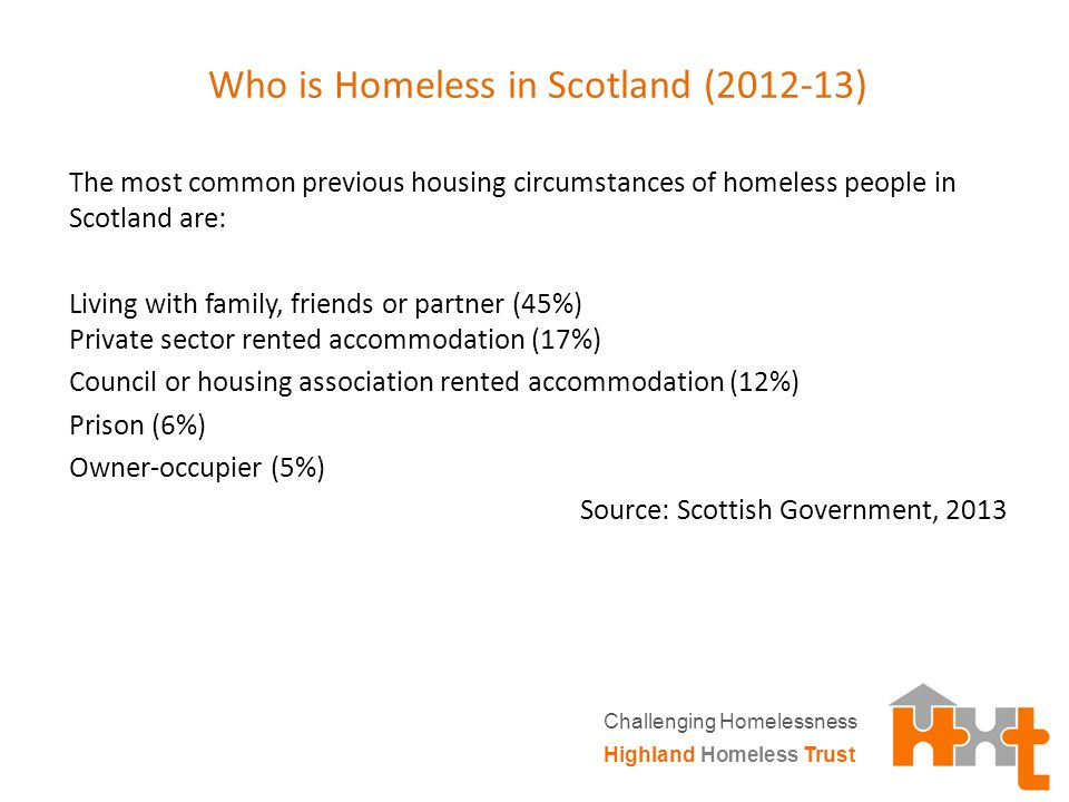 Who is Homeless in Scotland (2012-13) The most common previous housing circumstances of homeless people in Scotland are: Living with family, friends or partner (45%) Private sector rented accommodation (17%) Council or housing association rented accommodation (12%) Prison (6%) Owner-occupier (5%) Source: Scottish Government, 2013 Highland Homeless Trust Challenging Homelessness