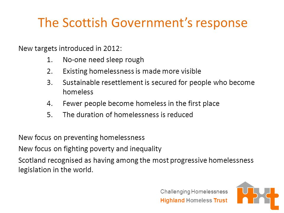 The Scottish Government's response New targets introduced in 2012: 1.No-one need sleep rough 2.Existing homelessness is made more visible 3.Sustainable resettlement is secured for people who become homeless 4.Fewer people become homeless in the first place 5.The duration of homelessness is reduced New focus on preventing homelessness New focus on fighting poverty and inequality Scotland recognised as having among the most progressive homelessness legislation in the world.