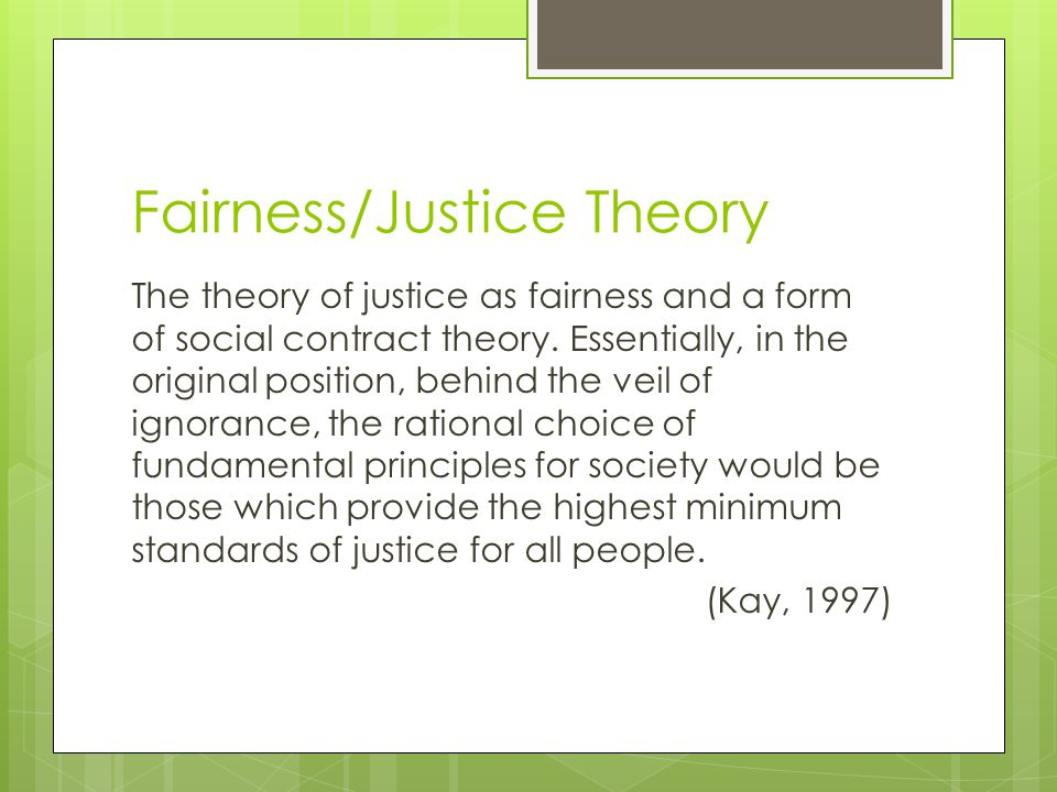 Fairness/Justice Theory The theory of justice as fairness and a form of social contract theory. Essentially, in the original position, behind the veil