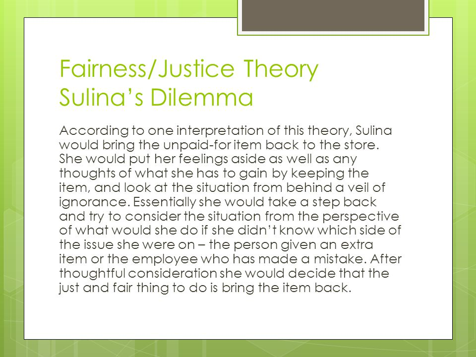 Fairness/Justice Theory Sulina's Dilemma According to one interpretation of this theory, Sulina would bring the unpaid-for item back to the store. She