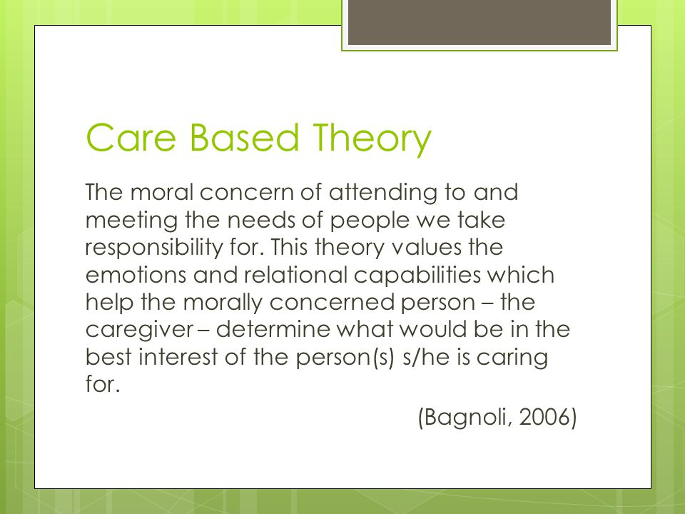 Care Based Theory The moral concern of attending to and meeting the needs of people we take responsibility for. This theory values the emotions and re