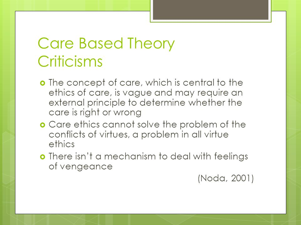 Care Based Theory Criticisms  The concept of care, which is central to the ethics of care, is vague and may require an external principle to determin