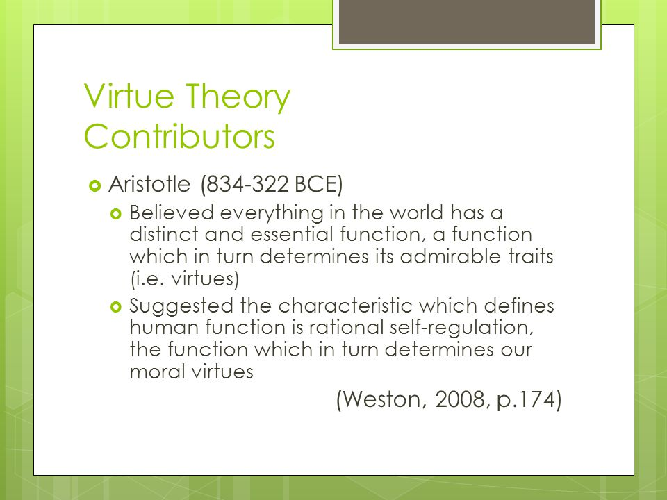Virtue Theory Contributors  Aristotle (834-322 BCE)  Believed everything in the world has a distinct and essential function, a function which in tur