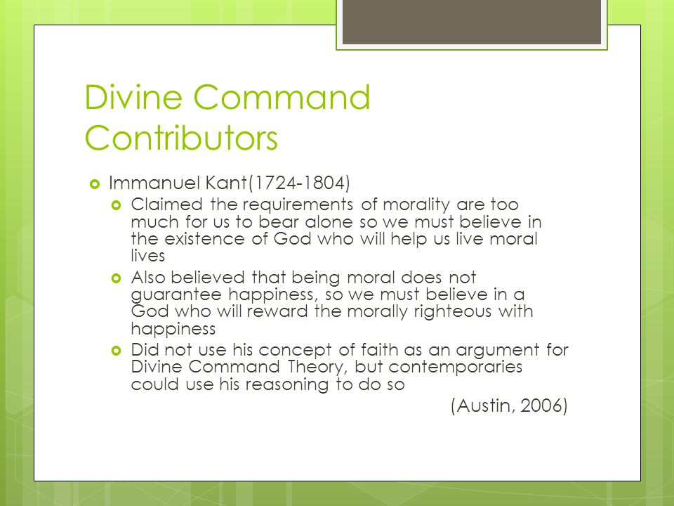 Divine Command Contributors  Immanuel Kant(1724-1804)  Claimed the requirements of morality are too much for us to bear alone so we must believe in