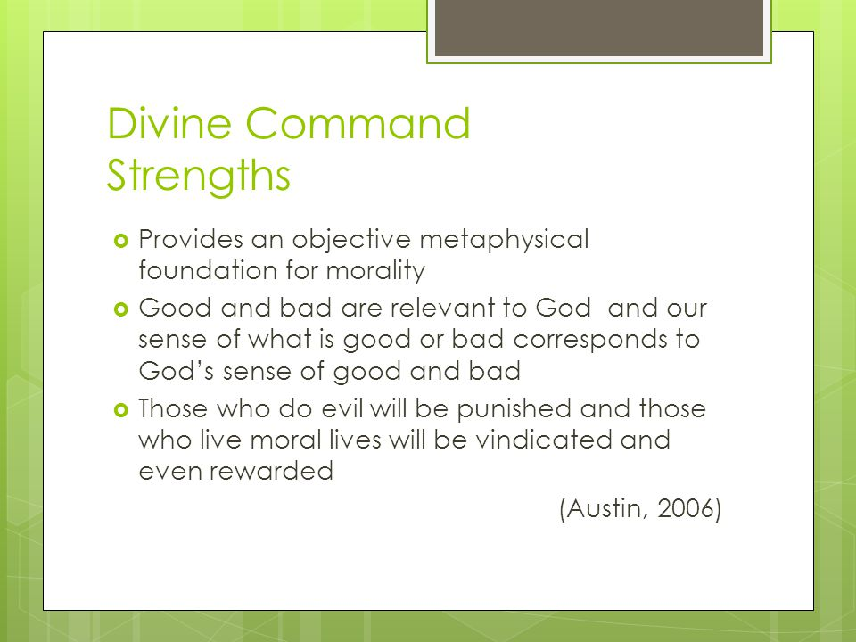 Divine Command Strengths  Provides an objective metaphysical foundation for morality  Good and bad are relevant to God and our sense of what is good
