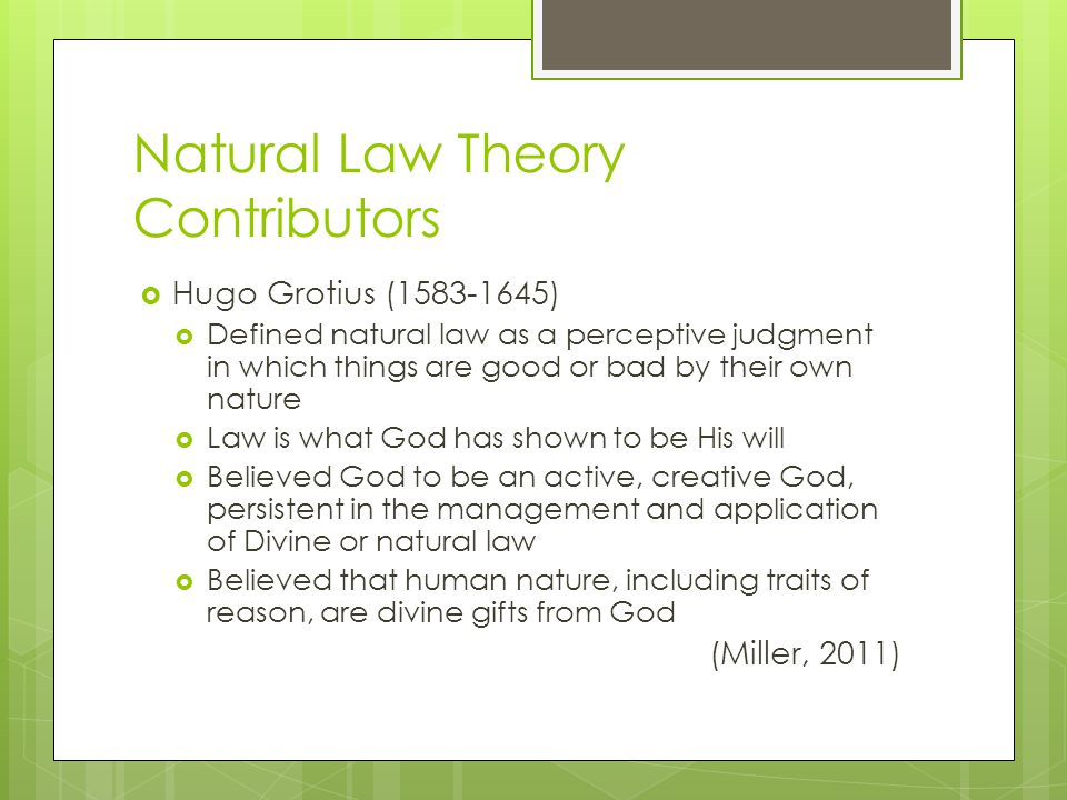 Natural Law Theory Contributors  Hugo Grotius (1583-1645)  Defined natural law as a perceptive judgment in which things are good or bad by their own