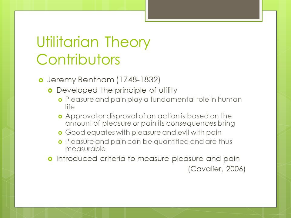 Utilitarian Theory Contributors  Jeremy Bentham (1748-1832)  Developed the principle of utility  Pleasure and pain play a fundamental role in human