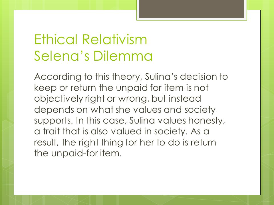 Ethical Relativism Selena's Dilemma According to this theory, Sulina's decision to keep or return the unpaid for item is not objectively right or wron