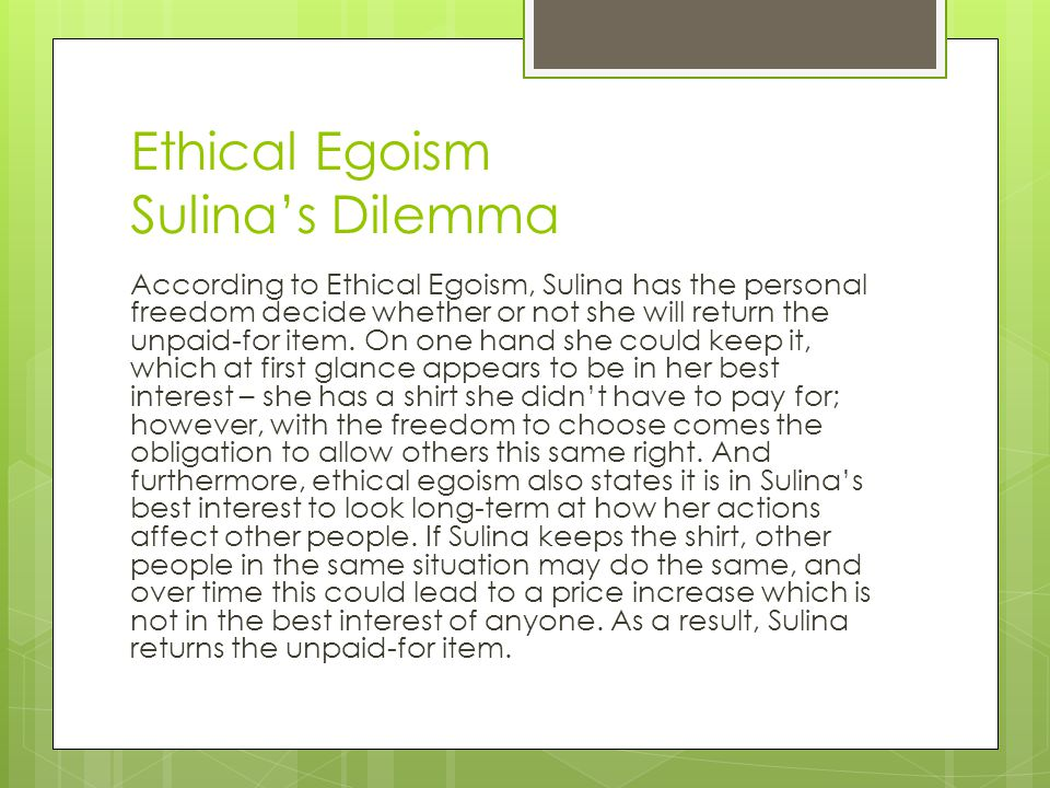 Ethical Egoism Sulina's Dilemma According to Ethical Egoism, Sulina has the personal freedom decide whether or not she will return the unpaid-for item