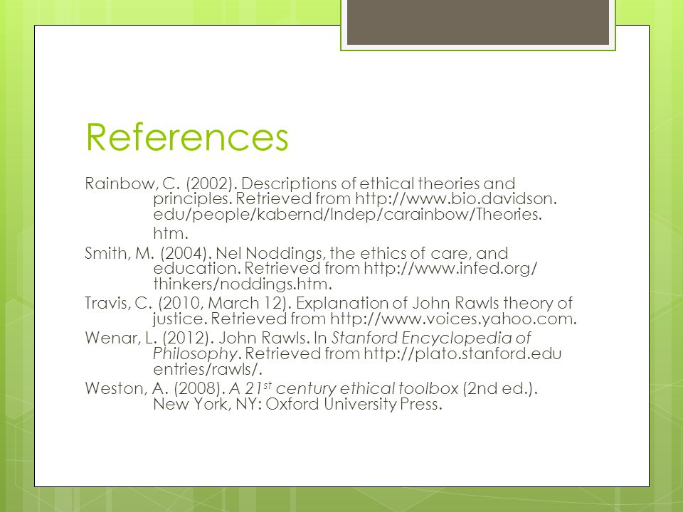 References Rainbow, C. (2002). Descriptions of ethical theories and principles. Retrieved from http://www.bio.davidson. edu/people/kabernd/Indep/carai