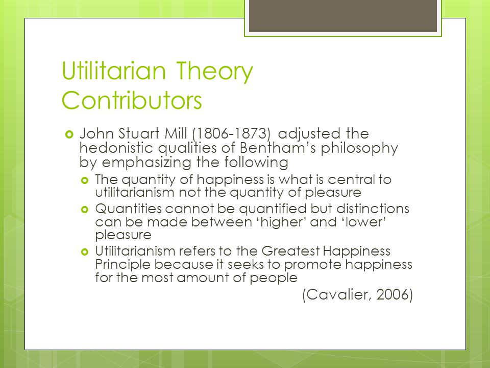 Utilitarian Theory Contributors  John Stuart Mill (1806-1873) adjusted the hedonistic qualities of Bentham's philosophy by emphasizing the following