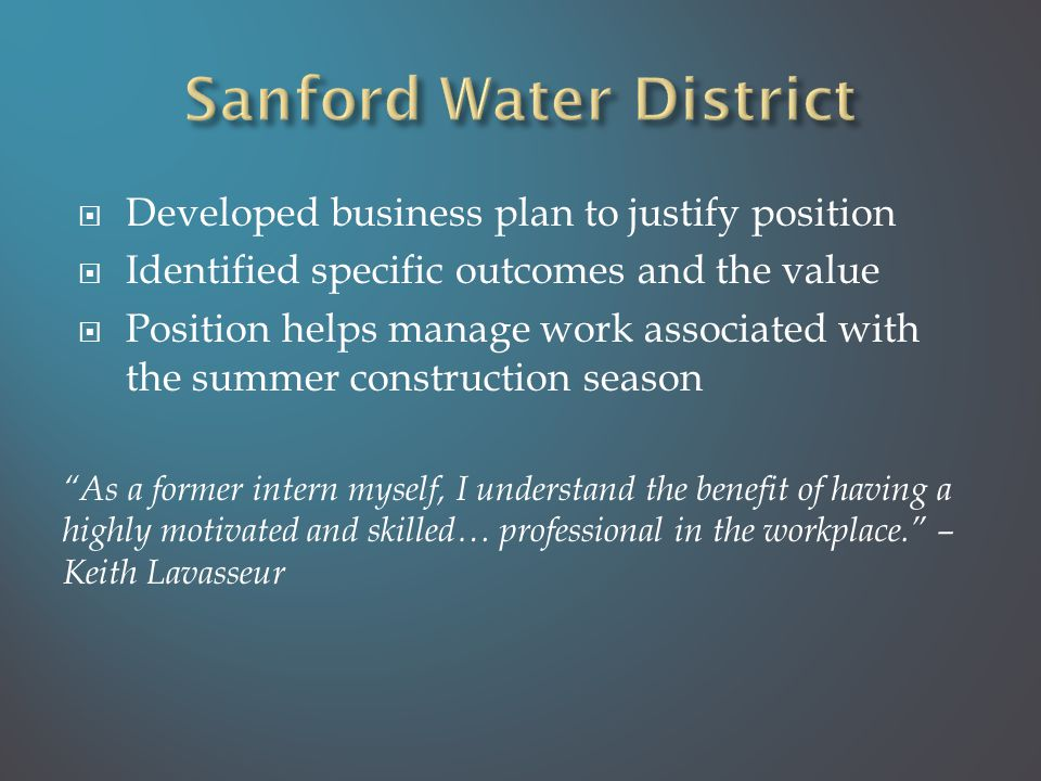  Developed business plan to justify position  Identified specific outcomes and the value  Position helps manage work associated with the summer construction season As a former intern myself, I understand the benefit of having a highly motivated and skilled… professional in the workplace. – Keith Lavasseur