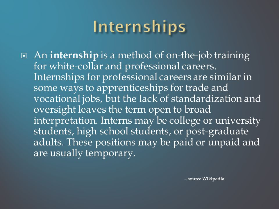  An internship is a method of on-the-job training for white-collar and professional careers.