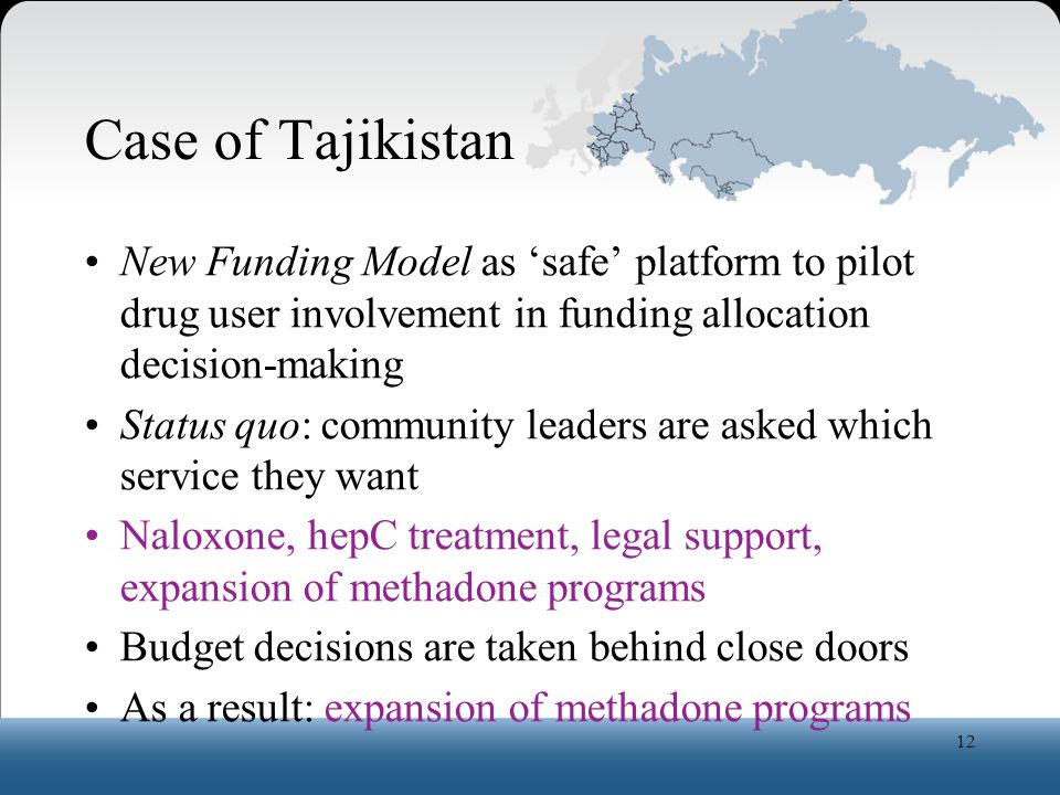 Case of Tajikistan New Funding Model as 'safe' platform to pilot drug user involvement in funding allocation decision-making Status quo: community leaders are asked which service they want Naloxone, hepC treatment, legal support, expansion of methadone programs Budget decisions are taken behind close doors As a result: expansion of methadone programs 12