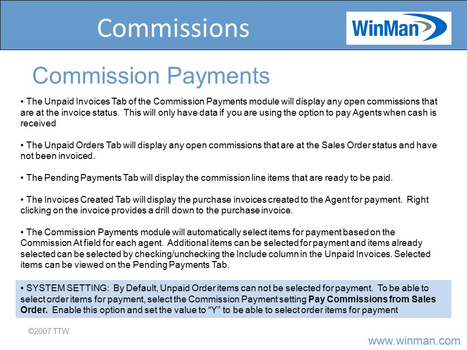 www.winman.com Commissions ©2007 TTW Commission Payments The Unpaid Invoices Tab of the Commission Payments module will display any open commissions that are at the invoice status.