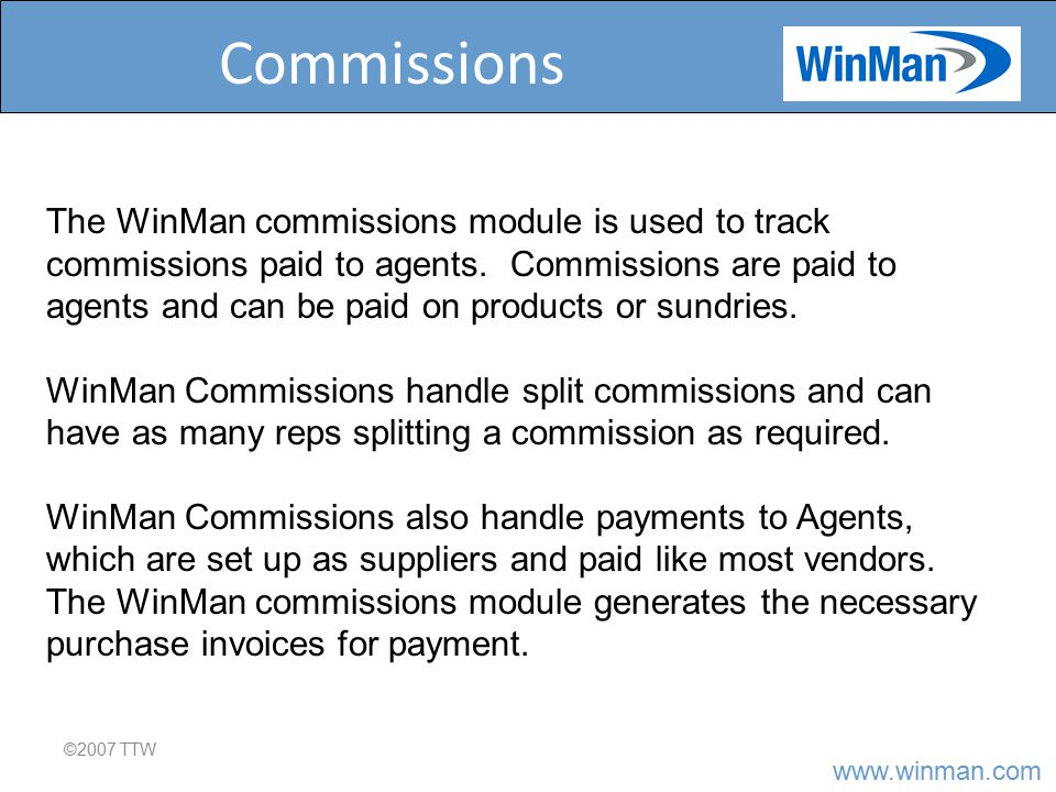 www.winman.com Commissions ©2007 TTW The WinMan commissions module is used to track commissions paid to agents.
