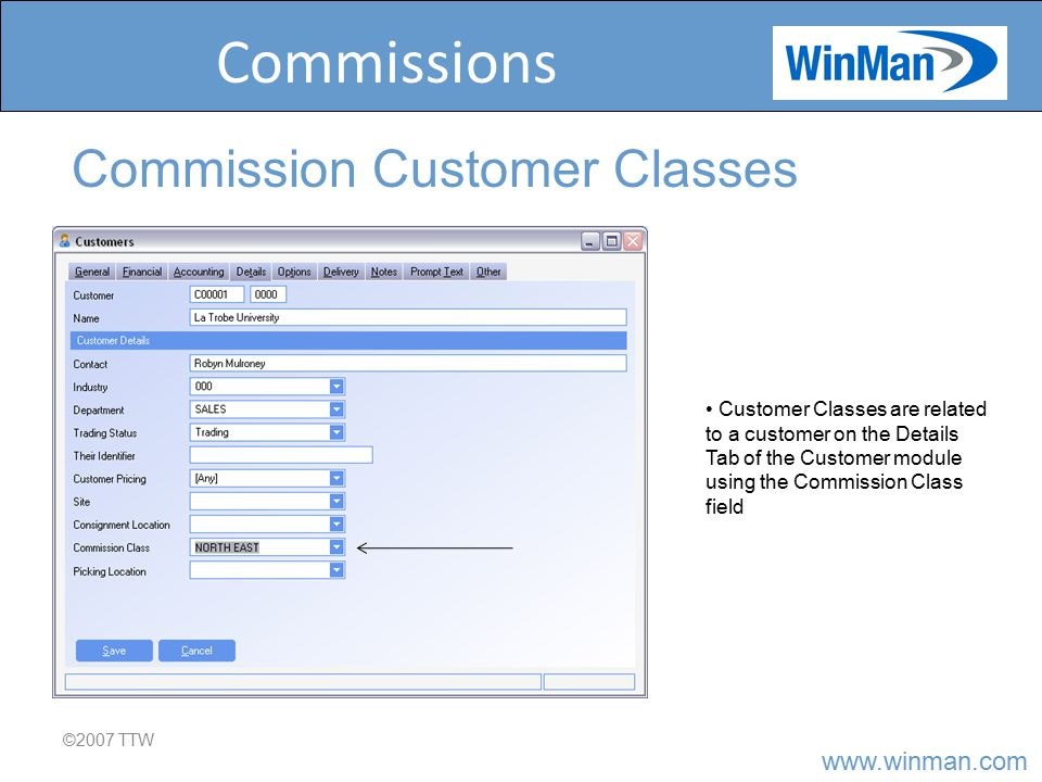 www.winman.com Commissions ©2007 TTW Commission Customer Classes Customer Classes are related to a customer on the Details Tab of the Customer module using the Commission Class field