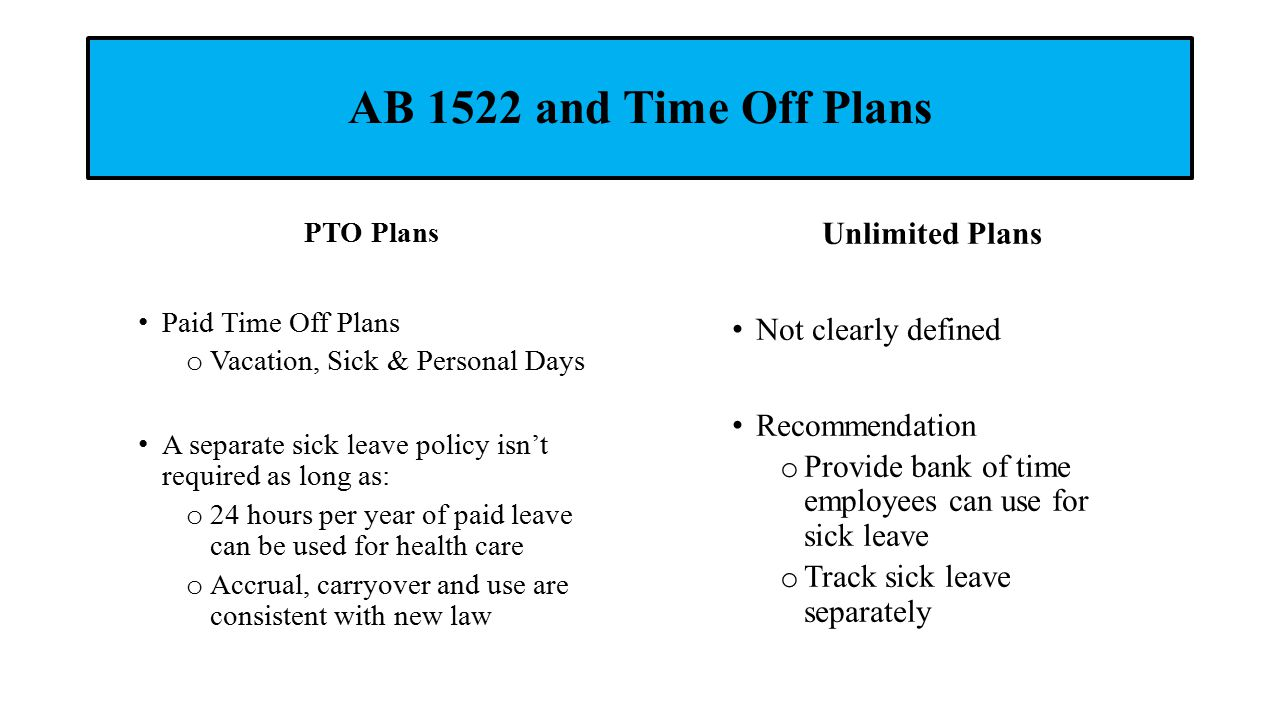 AB 1522 and Time Off Plans Unlimited Plans Not clearly defined Recommendation o Provide bank of time employees can use for sick leave o Track sick leave separately PTO Plans Paid Time Off Plans o Vacation, Sick & Personal Days A separate sick leave policy isn't required as long as: o 24 hours per year of paid leave can be used for health care o Accrual, carryover and use are consistent with new law