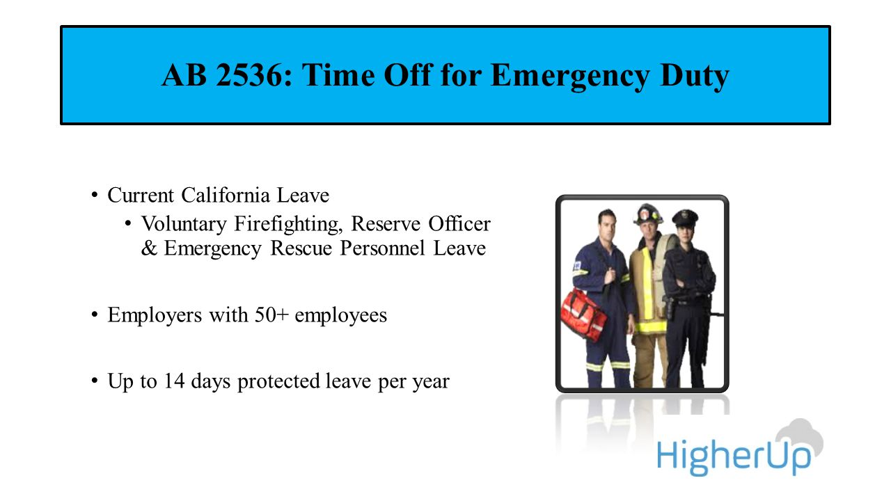 AB 2536: Time Off for Emergency Duty Current California Leave Voluntary Firefighting, Reserve Officer & Emergency Rescue Personnel Leave Employers with 50+ employees Up to 14 days protected leave per year