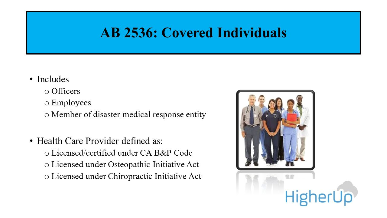 AB 2536: Covered Individuals Includes o Officers o Employees o Member of disaster medical response entity Health Care Provider defined as: o Licensed/certified under CA B&P Code o Licensed under Osteopathic Initiative Act o Licensed under Chiropractic Initiative Act