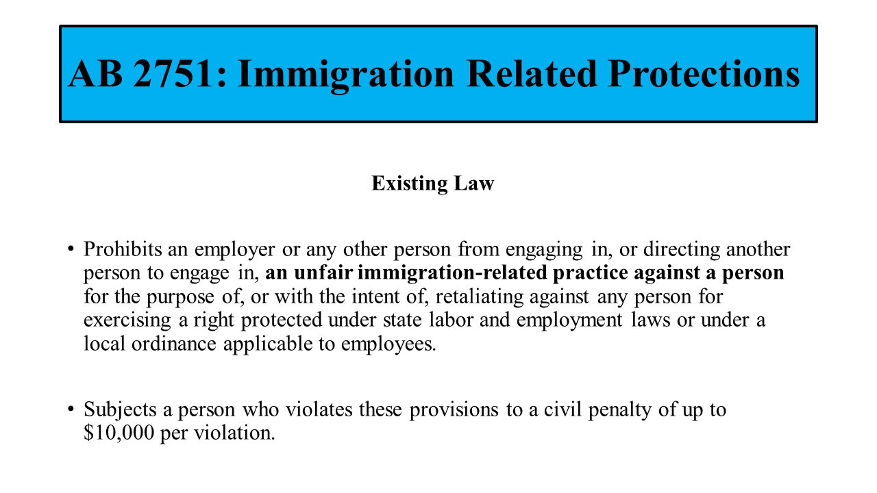 AB 2751: Immigration Related Protections Existing Law Prohibits an employer or any other person from engaging in, or directing another person to engage in, an unfair immigration-related practice against a person for the purpose of, or with the intent of, retaliating against any person for exercising a right protected under state labor and employment laws or under a local ordinance applicable to employees.