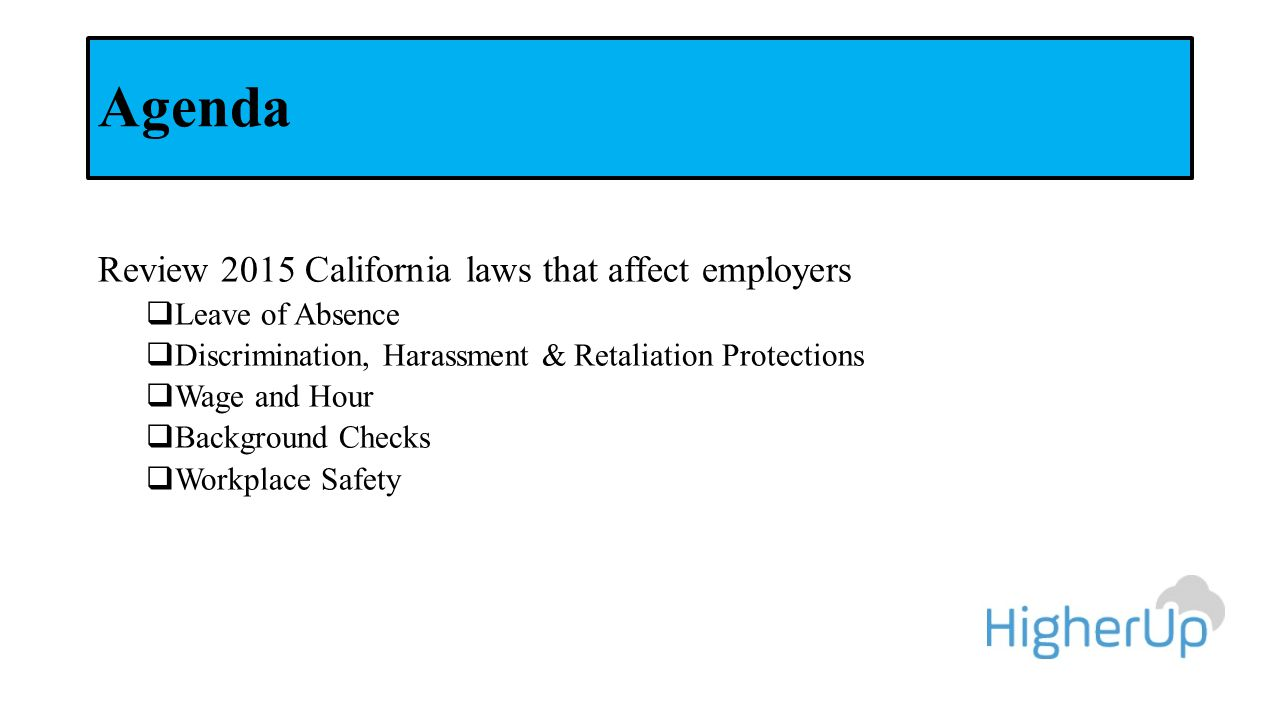 Agenda Review 2015 California laws that affect employers  Leave of Absence  Discrimination, Harassment & Retaliation Protections  Wage and Hour  Background Checks  Workplace Safety