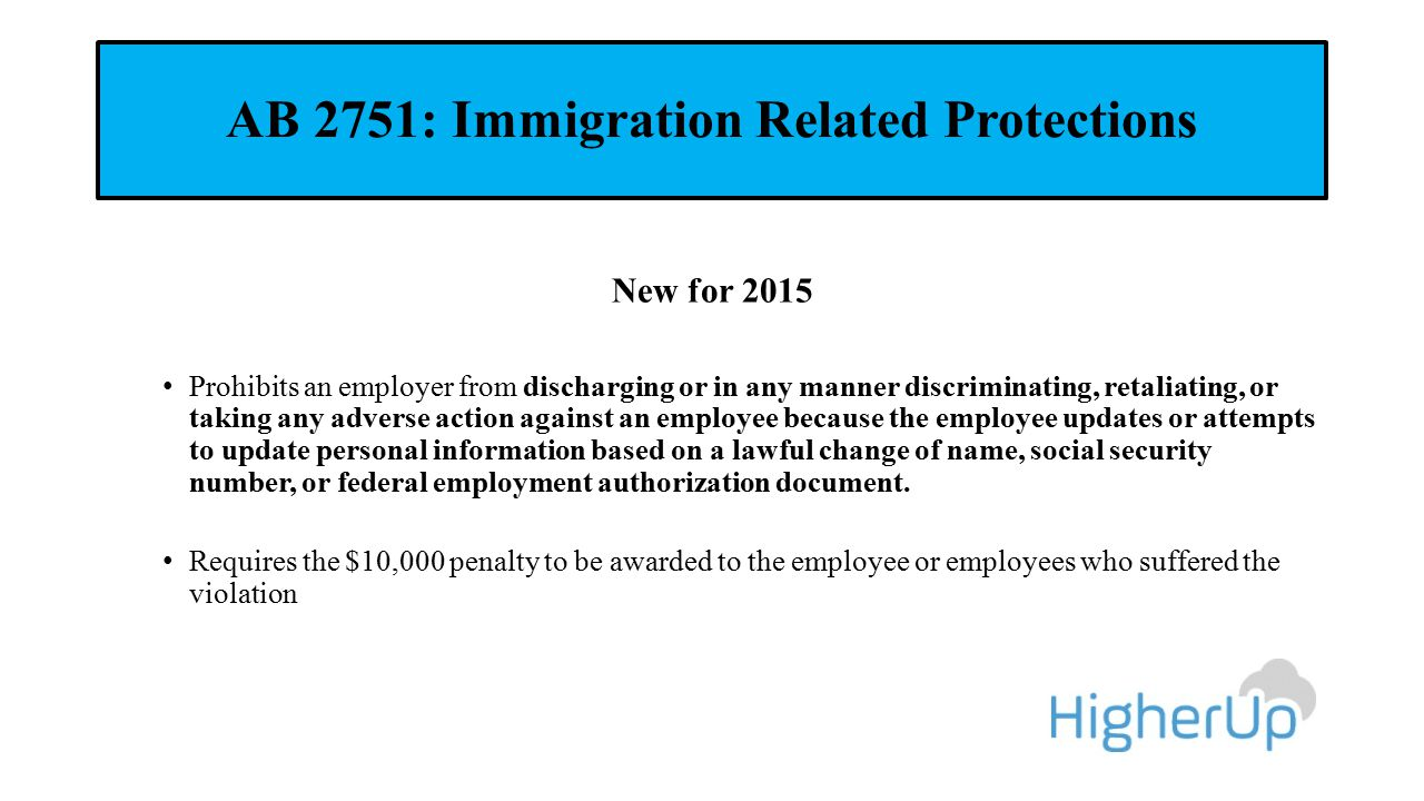 AB 2751: Immigration Related Protections New for 2015 Prohibits an employer from discharging or in any manner discriminating, retaliating, or taking a