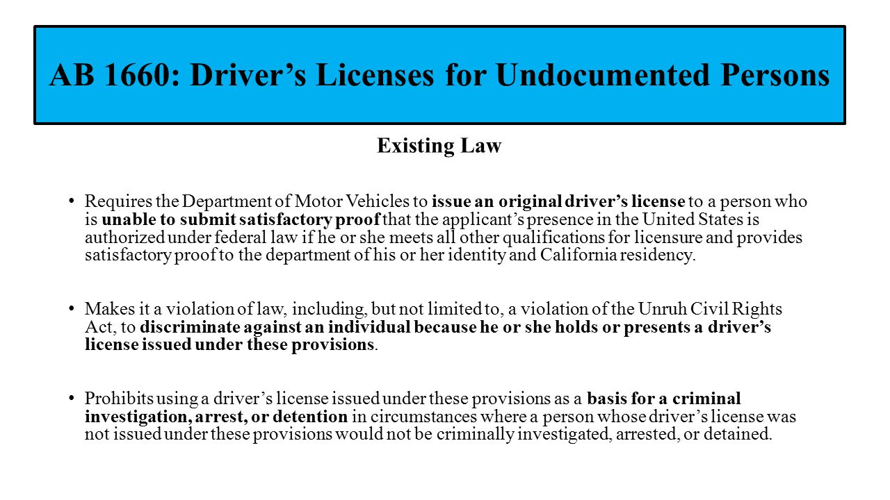 AB 1660: Driver's Licenses for Undocumented Persons Existing Law Requires the Department of Motor Vehicles to issue an original driver's license to a person who is unable to submit satisfactory proof that the applicant's presence in the United States is authorized under federal law if he or she meets all other qualifications for licensure and provides satisfactory proof to the department of his or her identity and California residency.