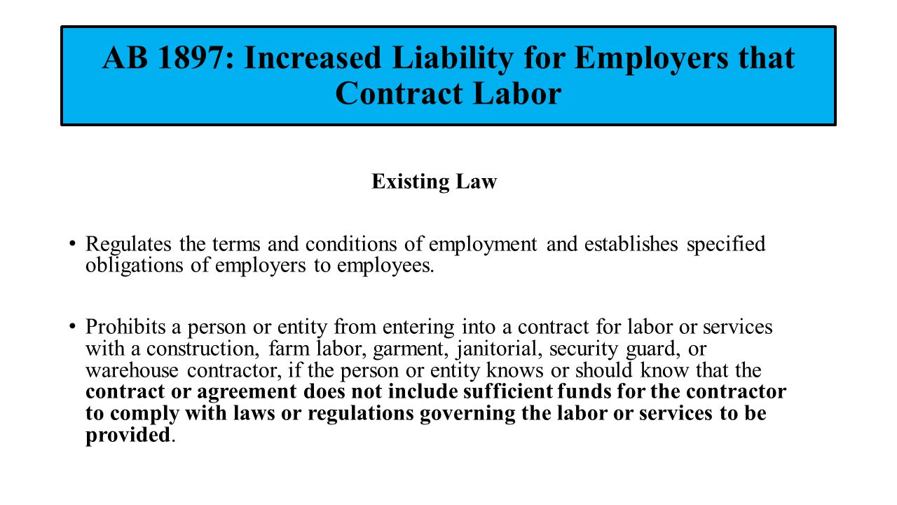 AB 1897: Increased Liability for Employers that Contract Labor Existing Law Regulates the terms and conditions of employment and establishes specified