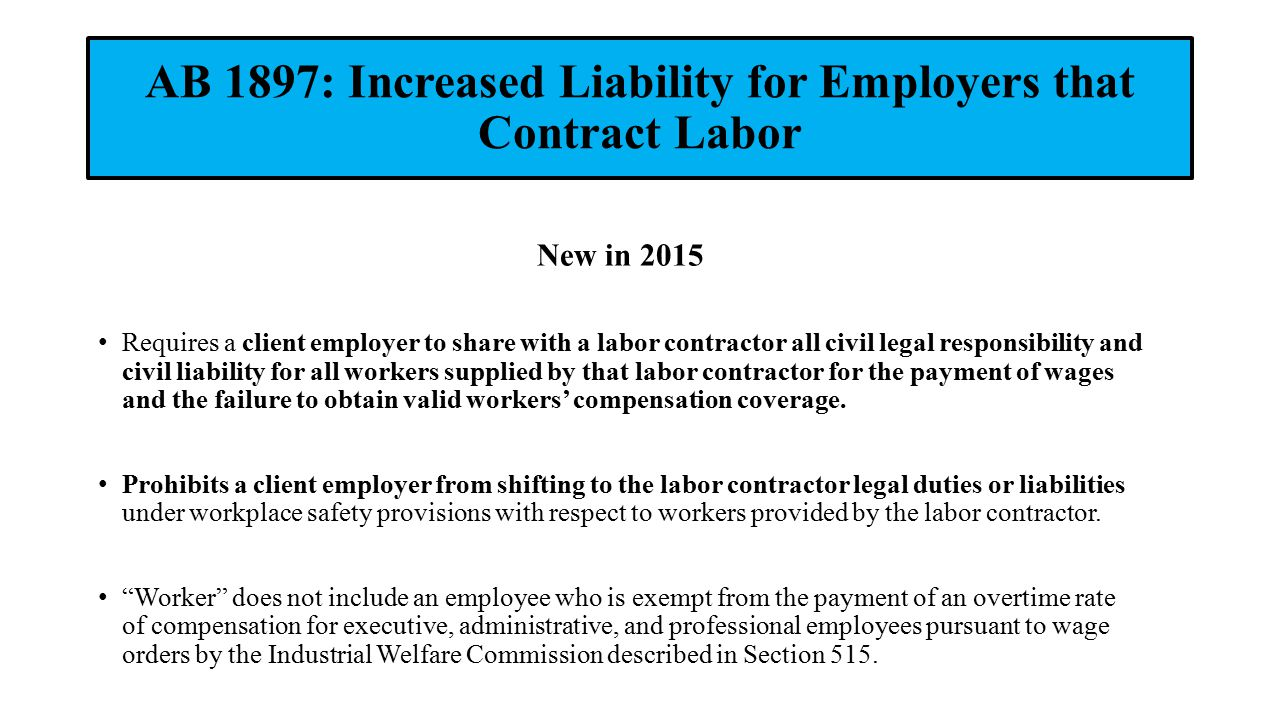 AB 1897: Increased Liability for Employers that Contract Labor New in 2015 Requires a client employer to share with a labor contractor all civil legal responsibility and civil liability for all workers supplied by that labor contractor for the payment of wages and the failure to obtain valid workers' compensation coverage.