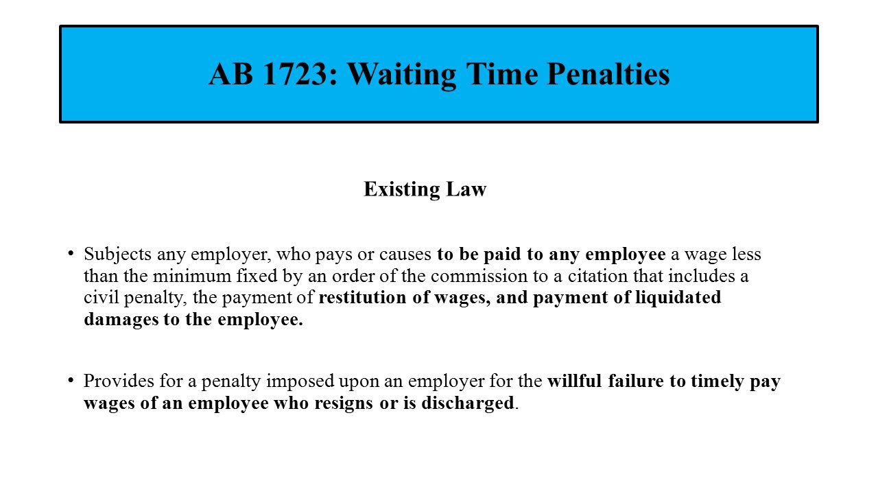 AB 1723: Waiting Time Penalties Existing Law Subjects any employer, who pays or causes to be paid to any employee a wage less than the minimum fixed by an order of the commission to a citation that includes a civil penalty, the payment of restitution of wages, and payment of liquidated damages to the employee.