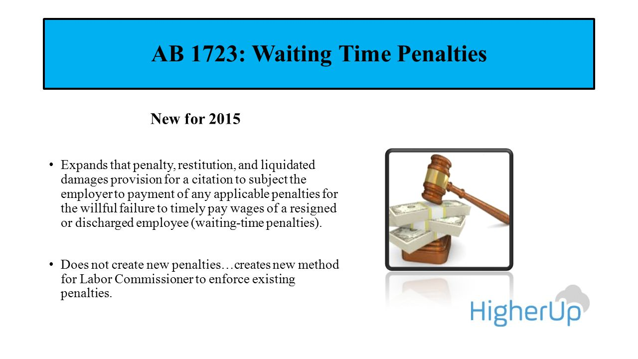 AB 1723: Waiting Time Penalties New for 2015 Expands that penalty, restitution, and liquidated damages provision for a citation to subject the employe