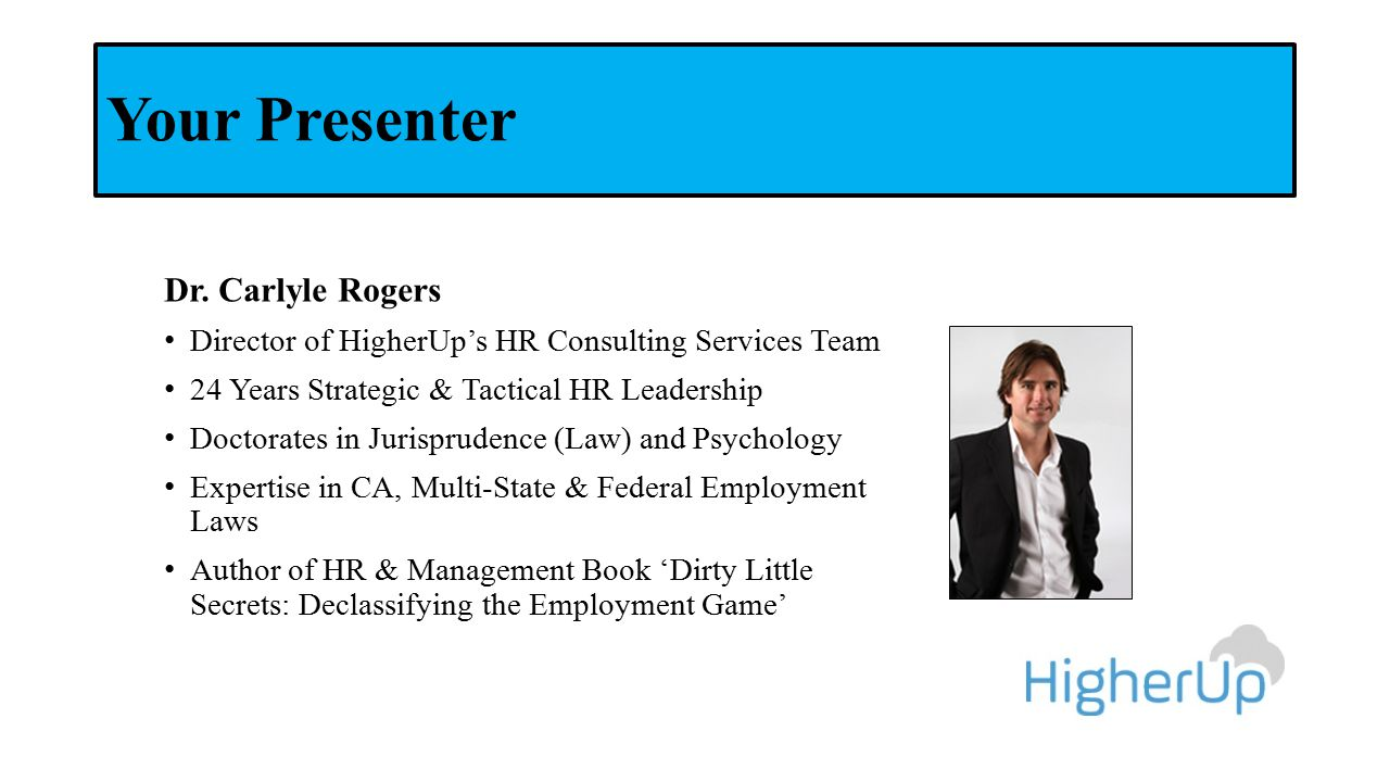 Your Presenter Dr. Carlyle Rogers Director of HigherUp's HR Consulting Services Team 24 Years Strategic & Tactical HR Leadership Doctorates in Jurispr