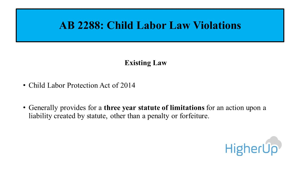 AB 2288: Child Labor Law Violations Existing Law Child Labor Protection Act of 2014 Generally provides for a three year statute of limitations for an action upon a liability created by statute, other than a penalty or forfeiture.