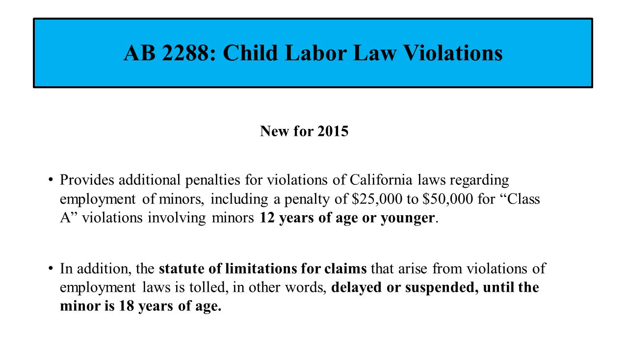 AB 2288: Child Labor Law Violations New for 2015 Provides additional penalties for violations of California laws regarding employment of minors, inclu