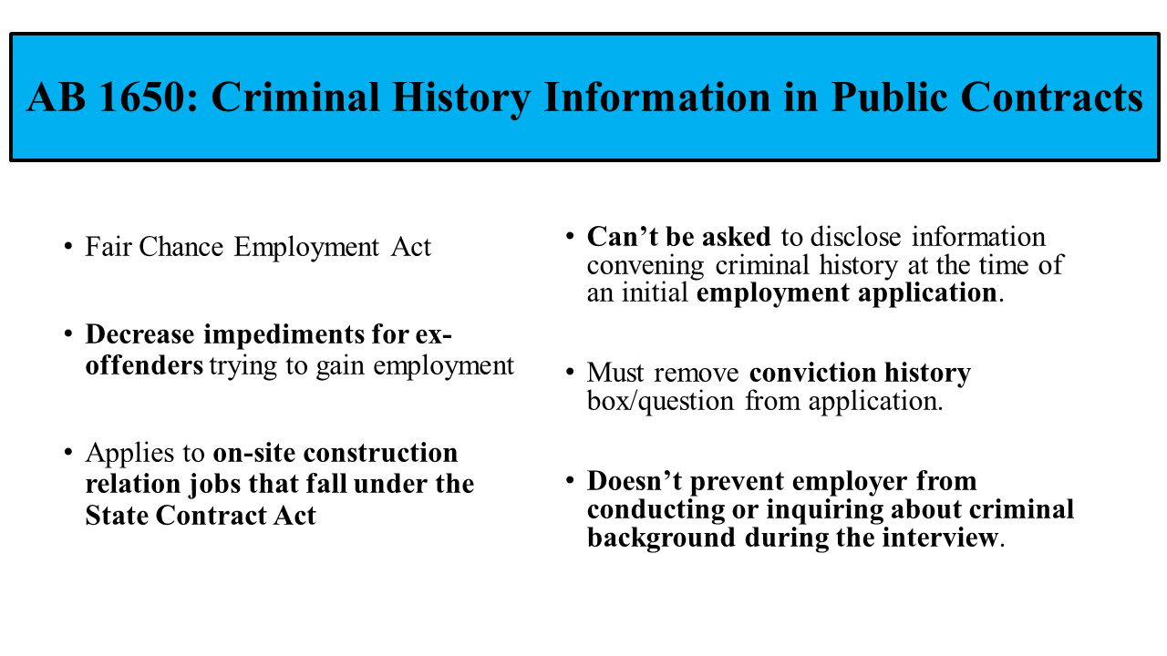 AB 1650: Criminal History Information in Public Contracts Fair Chance Employment Act Decrease impediments for ex- offenders trying to gain employment Applies to on-site construction relation jobs that fall under the State Contract Act Can't be asked to disclose information convening criminal history at the time of an initial employment application.