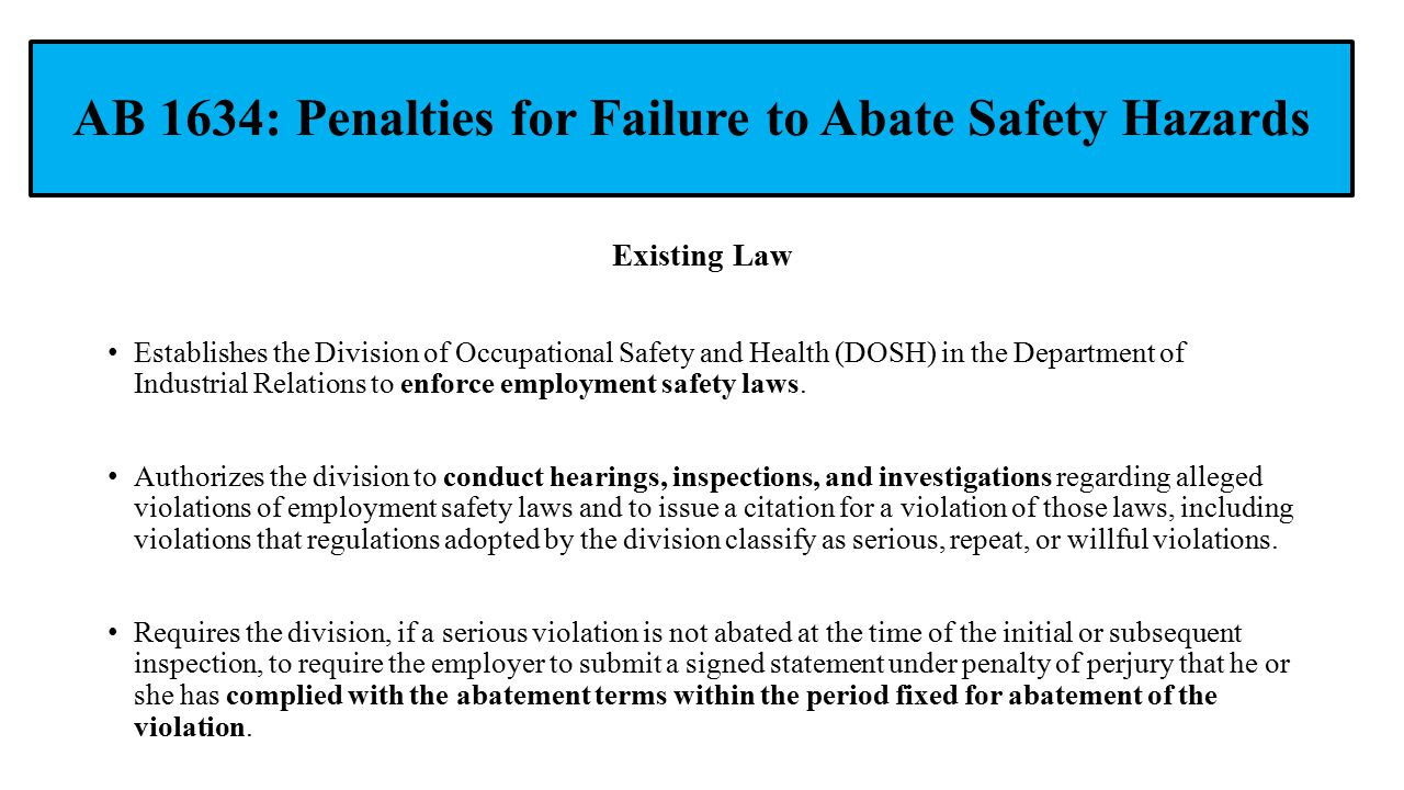 AB 1634: Penalties for Failure to Abate Safety Hazards Existing Law Establishes the Division of Occupational Safety and Health (DOSH) in the Department of Industrial Relations to enforce employment safety laws.