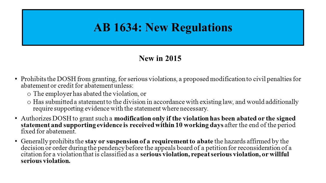 AB 1634: New Regulations New in 2015 Prohibits the DOSH from granting, for serious violations, a proposed modification to civil penalties for abatement or credit for abatement unless: o The employer has abated the violation, or o Has submitted a statement to the division in accordance with existing law, and would additionally require supporting evidence with the statement where necessary.