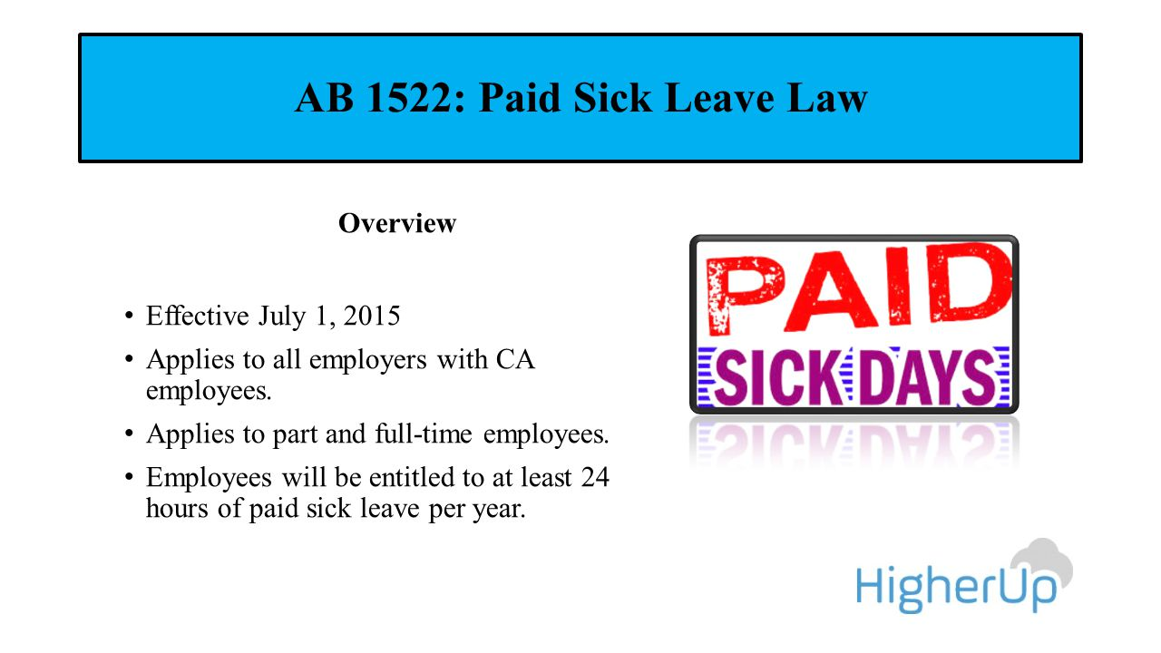 AB 1522: Paid Sick Leave Law Overview Effective July 1, 2015 Applies to all employers with CA employees. Applies to part and full-time employees. Empl
